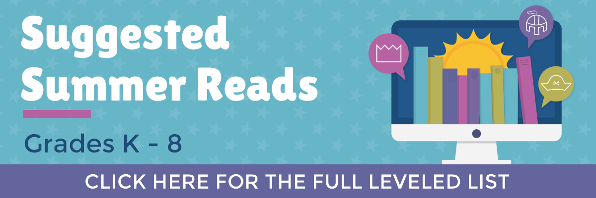 Suggested Summer Reads: Grades K - 8. Click here for the full leveled list.