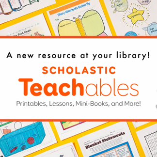 A new resources at your library! Scholastic Teachables: printables, lessons, mini-books, and more!